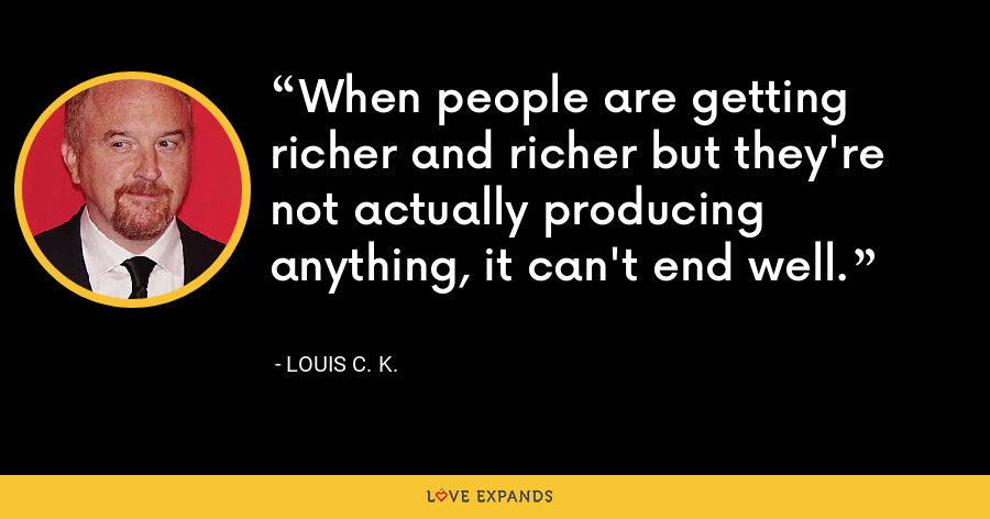 When people are getting richer and richer but they're not actually producing anything, it can't end well. - Louis C. K.