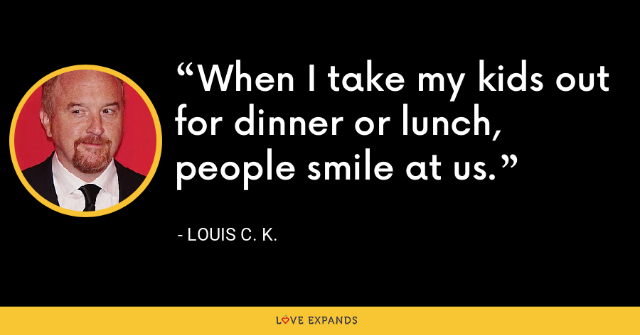 When I take my kids out for dinner or lunch, people smile at us. - Louis C. K.