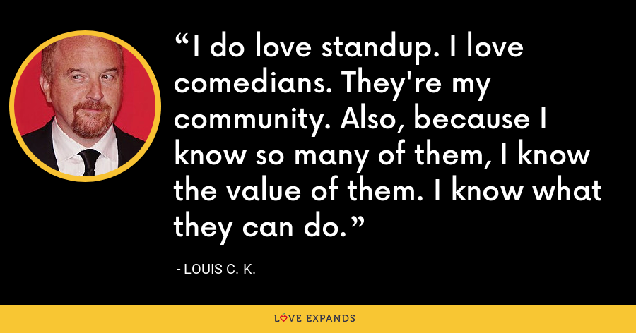 I do love standup. I love comedians. They're my community. Also, because I know so many of them, I know the value of them. I know what they can do. - Louis C. K.
