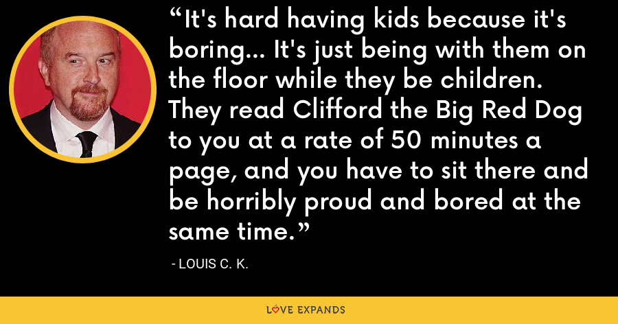 It's hard having kids because it's boring... It's just being with them on the floor while they be children. They read Clifford the Big Red Dog to you at a rate of 50 minutes a page, and you have to sit there and be horribly proud and bored at the same time. - Louis C. K.