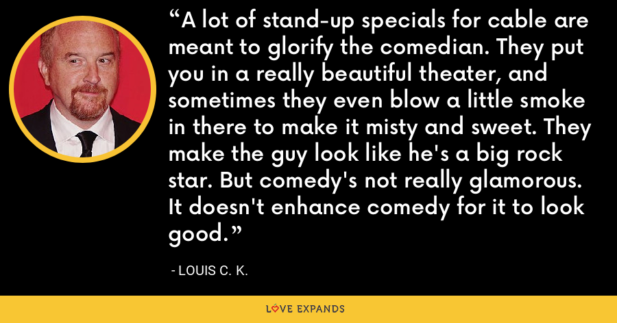 A lot of stand-up specials for cable are meant to glorify the comedian. They put you in a really beautiful theater, and sometimes they even blow a little smoke in there to make it misty and sweet. They make the guy look like he's a big rock star. But comedy's not really glamorous. It doesn't enhance comedy for it to look good. - Louis C. K.