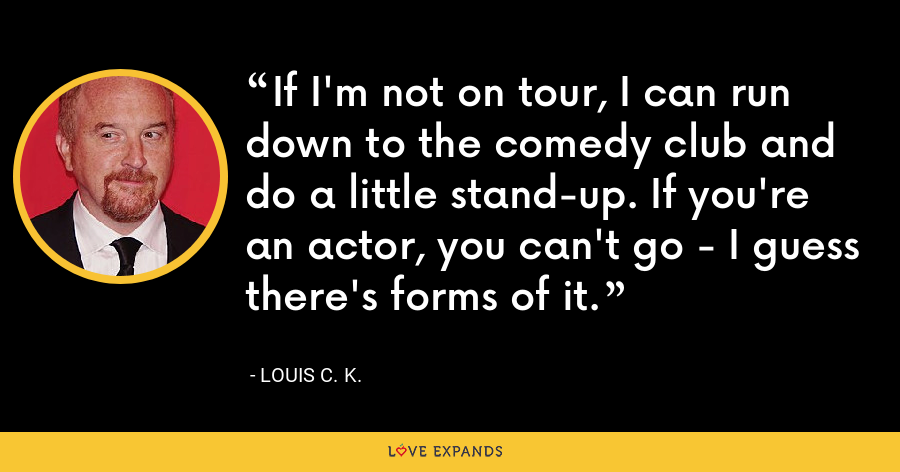 If I'm not on tour, I can run down to the comedy club and do a little stand-up. If you're an actor, you can't go - I guess there's forms of it. - Louis C. K.