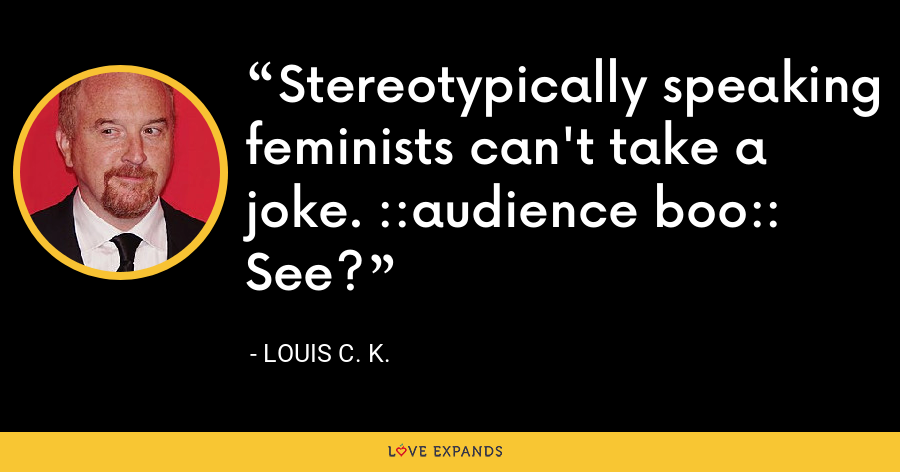 Stereotypically speaking feminists can't take a joke. ::audience boo:: See? - Louis C. K.