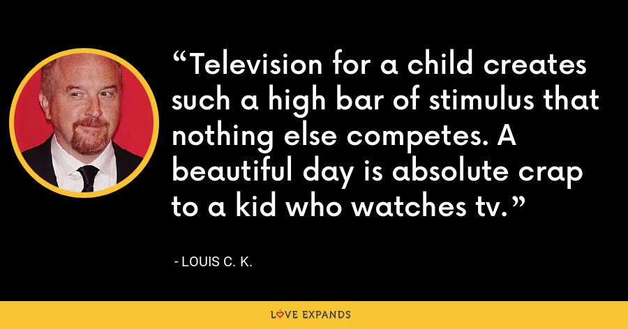 Television for a child creates such a high bar of stimulus that nothing else competes. A beautiful day is absolute crap to a kid who watches tv. - Louis C. K.