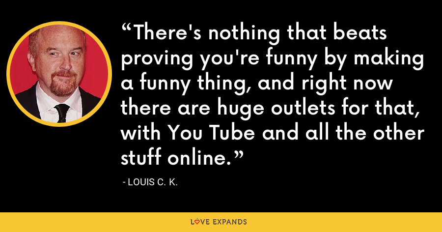 There's nothing that beats proving you're funny by making a funny thing, and right now there are huge outlets for that, with You Tube and all the other stuff online. - Louis C. K.