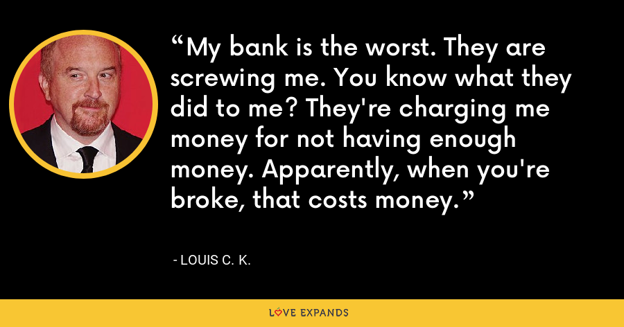 My bank is the worst. They are screwing me. You know what they did to me? They're charging me money for not having enough money. Apparently, when you're broke, that costs money. - Louis C. K.