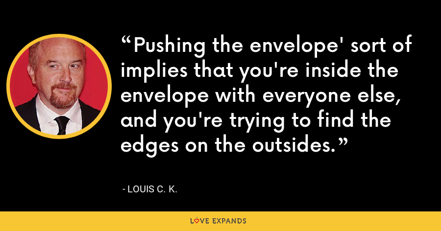Pushing the envelope' sort of implies that you're inside the envelope with everyone else, and you're trying to find the edges on the outsides. - Louis C. K.
