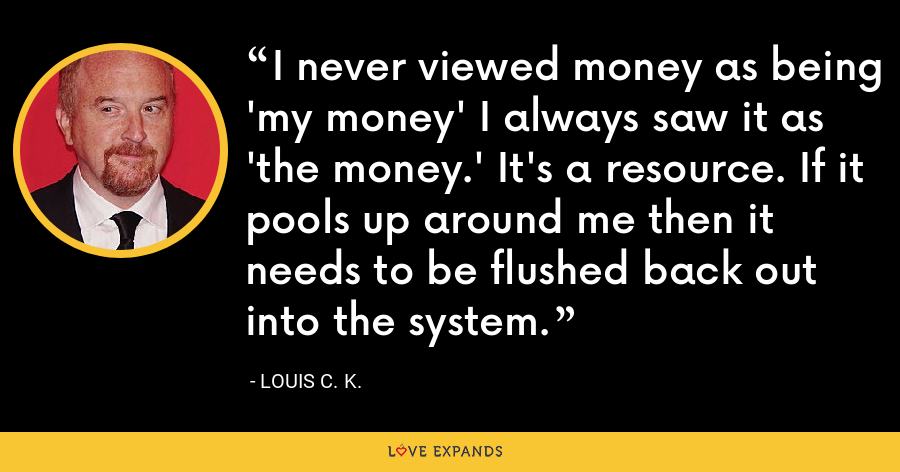 I never viewed money as being 'my money' I always saw it as 'the money.' It's a resource. If it pools up around me then it needs to be flushed back out into the system. - Louis C. K.