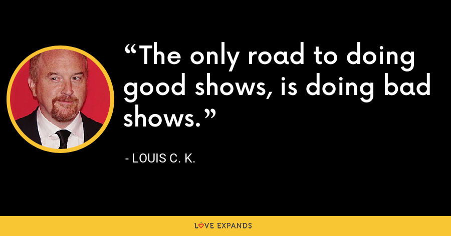 The only road to doing good shows, is doing bad shows. - Louis C. K.