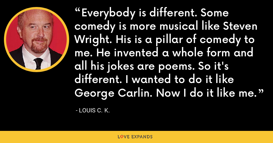 Everybody is different. Some comedy is more musical like Steven Wright. His is a pillar of comedy to me. He invented a whole form and all his jokes are poems. So it's different. I wanted to do it like George Carlin. Now I do it like me. - Louis C. K.