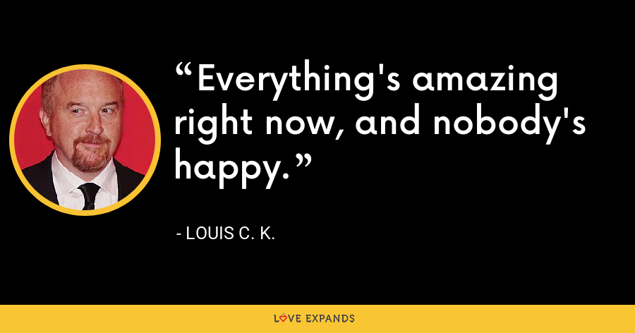 Everything's amazing right now, and nobody's happy. - Louis C. K.