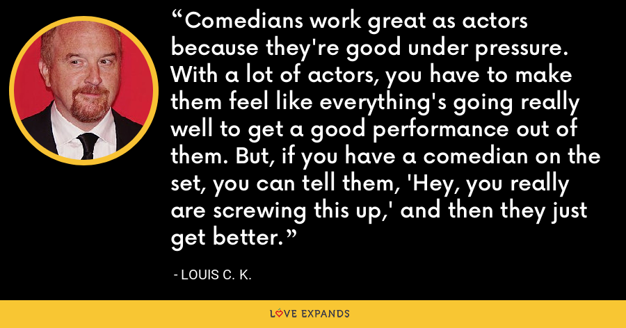 Comedians work great as actors because they're good under pressure. With a lot of actors, you have to make them feel like everything's going really well to get a good performance out of them. But, if you have a comedian on the set, you can tell them, 'Hey, you really are screwing this up,' and then they just get better. - Louis C. K.