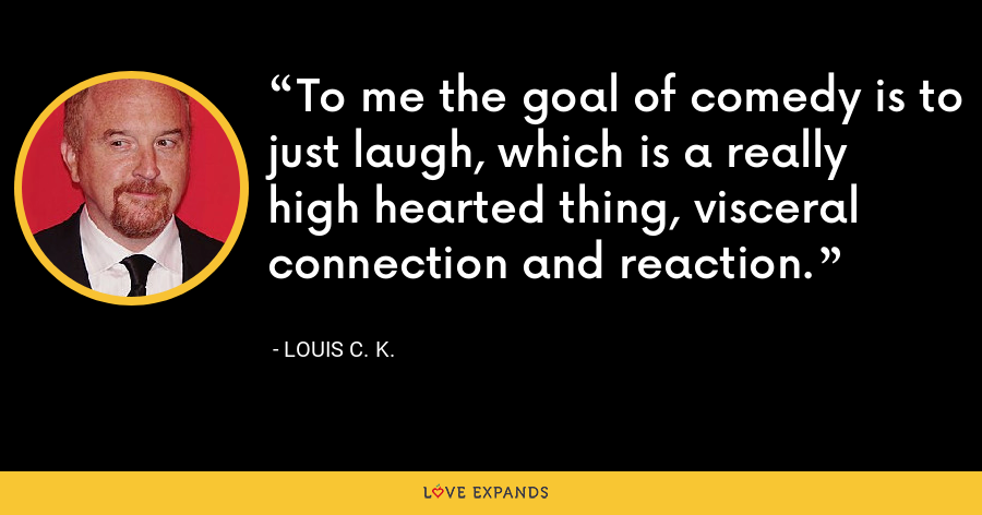 To me the goal of comedy is to just laugh, which is a really high hearted thing, visceral connection and reaction. - Louis C. K.