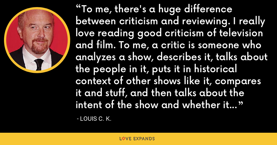 To me, there's a huge difference between criticism and reviewing. I really love reading good criticism of television and film. To me, a critic is someone who analyzes a show, describes it, talks about the people in it, puts it in historical context of other shows like it, compares it and stuff, and then talks about the intent of the show and whether it failed or didn't. - Louis C. K.