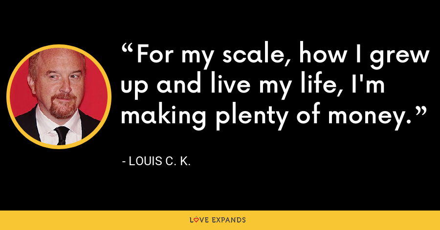 For my scale, how I grew up and live my life, I'm making plenty of money. - Louis C. K.