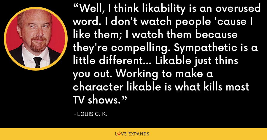 Well, I think likability is an overused word. I don't watch people 'cause I like them; I watch them because they're compelling. Sympathetic is a little different... Likable just thins you out. Working to make a character likable is what kills most TV shows. - Louis C. K.
