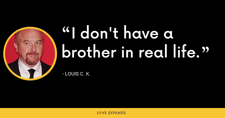 I don't have a brother in real life. - Louis C. K.