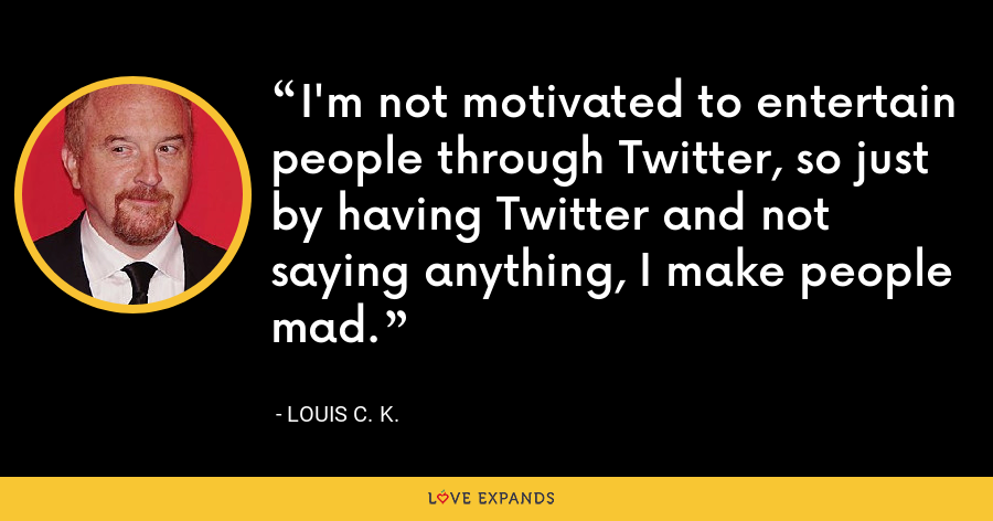 I'm not motivated to entertain people through Twitter, so just by having Twitter and not saying anything, I make people mad. - Louis C. K.