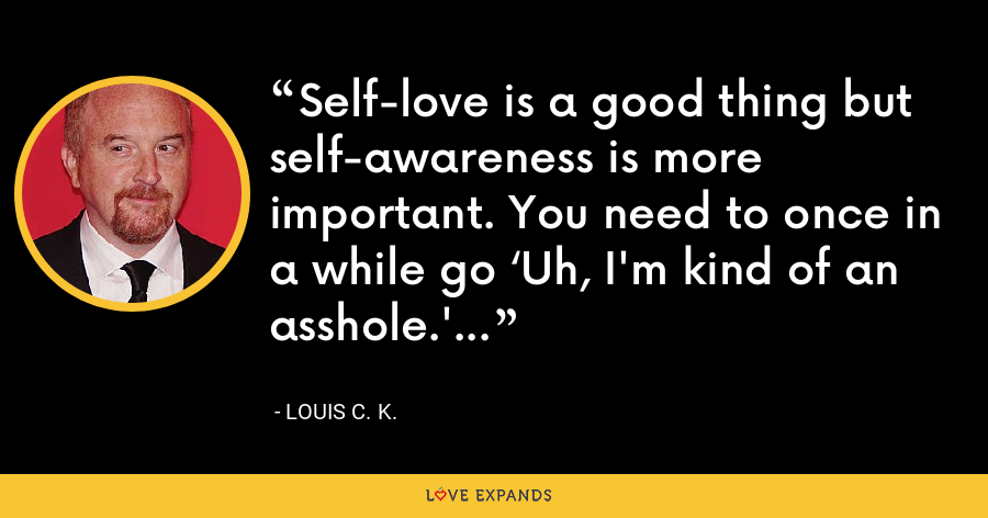 Self-love is a good thing but self-awareness is more important. You need to once in a while go 'Uh, I'm kind of an asshole.' - Louis C. K.