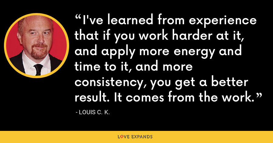 I've learned from experience that if you work harder at it, and apply more energy and time to it, and more consistency, you get a better result. It comes from the work. - Louis C. K.