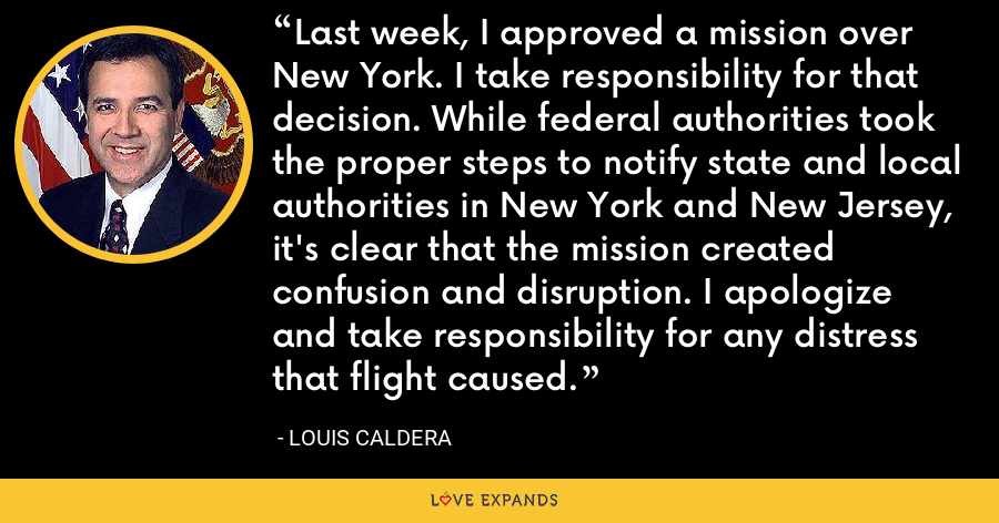 Last week, I approved a mission over New York. I take responsibility for that decision. While federal authorities took the proper steps to notify state and local authorities in New York and New Jersey, it's clear that the mission created confusion and disruption. I apologize and take responsibility for any distress that flight caused. - Louis Caldera