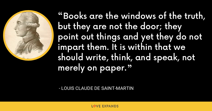 Books are the windows of the truth, but they are not the door; they point out things and yet they do not impart them. It is within that we should write, think, and speak, not merely on paper. - Louis Claude de Saint-Martin
