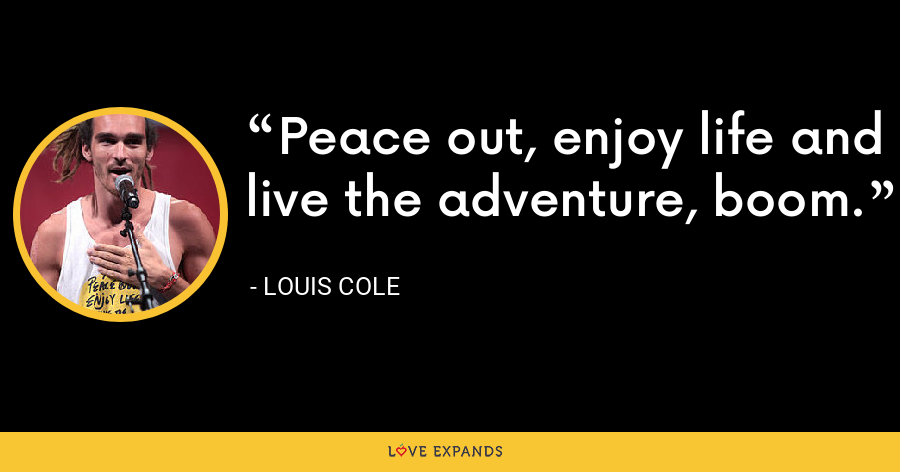 Peace out, enjoy life and live the adventure, boom. - Louis Cole