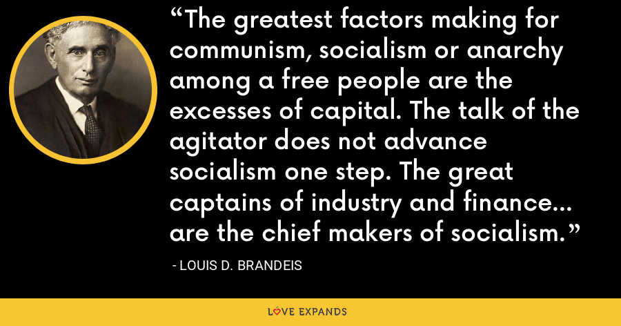 The greatest factors making for communism, socialism or anarchy among a free people are the excesses of capital. The talk of the agitator does not advance socialism one step. The great captains of industry and finance... are the chief makers of socialism. - Louis D. Brandeis