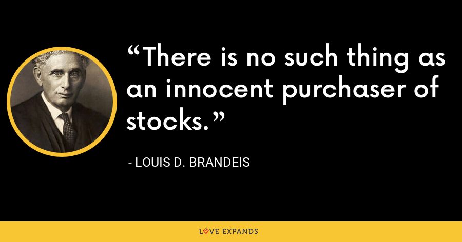 There is no such thing as an innocent purchaser of stocks. - Louis D. Brandeis