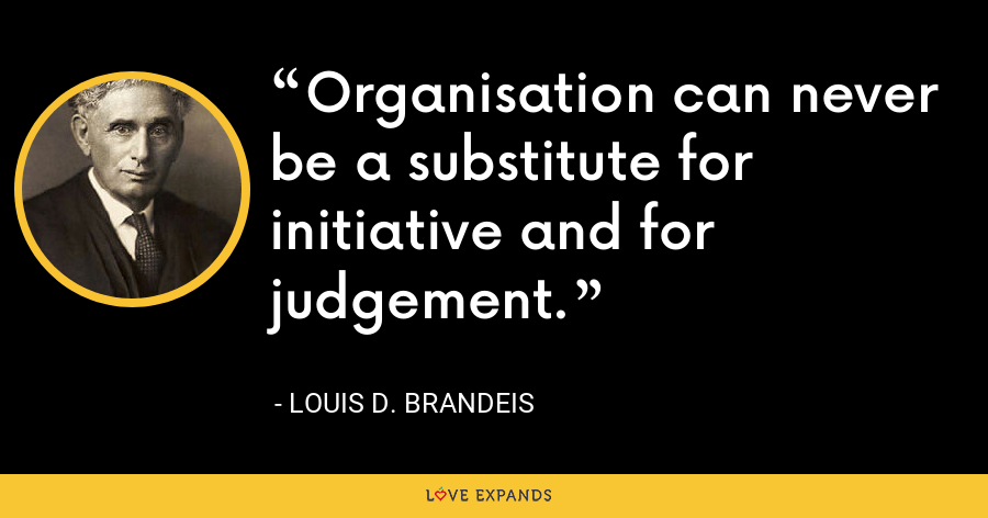 Organisation can never be a substitute for initiative and for judgement. - Louis D. Brandeis
