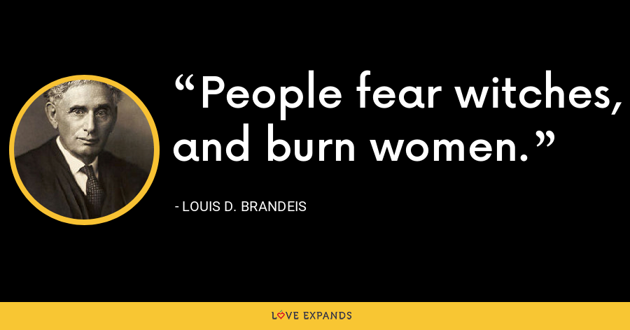 People fear witches, and burn women. - Louis D. Brandeis