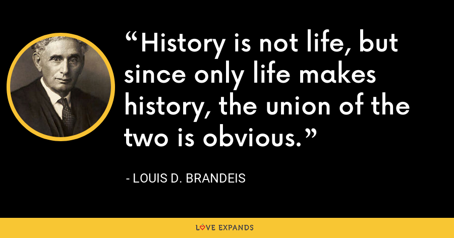 History is not life, but since only life makes history, the union of the two is obvious. - Louis D. Brandeis