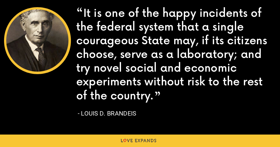 It is one of the happy incidents of the federal system that a single courageous State may, if its citizens choose, serve as a laboratory; and try novel social and economic experiments without risk to the rest of the country. - Louis D. Brandeis