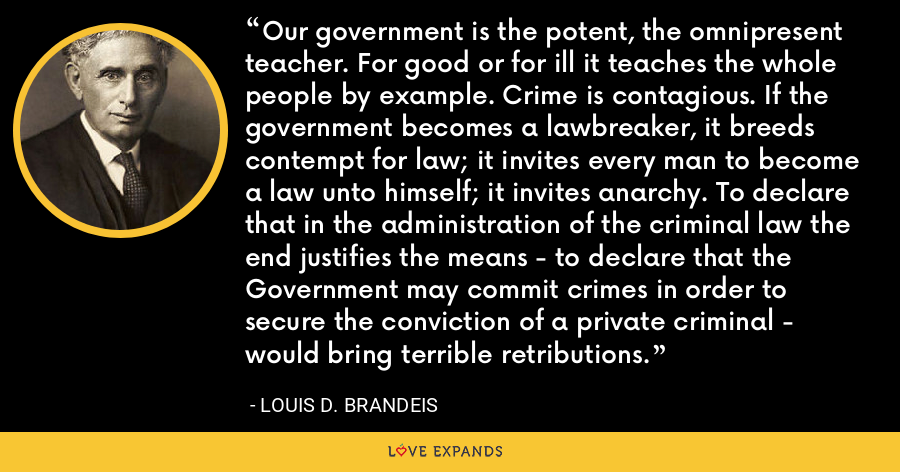 Our government is the potent, the omnipresent teacher. For good or for ill it teaches the whole people by example. Crime is contagious. If the government becomes a lawbreaker, it breeds contempt for law; it invites every man to become a law unto himself; it invites anarchy. To declare that in the administration of the criminal law the end justifies the means - to declare that the Government may commit crimes in order to secure the conviction of a private criminal - would bring terrible retributions. - Louis D. Brandeis