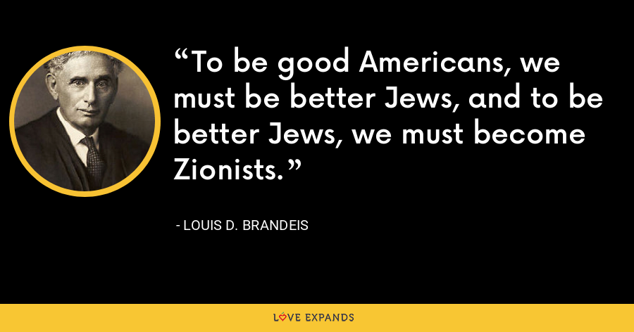 To be good Americans, we must be better Jews, and to be better Jews, we must become Zionists. - Louis D. Brandeis