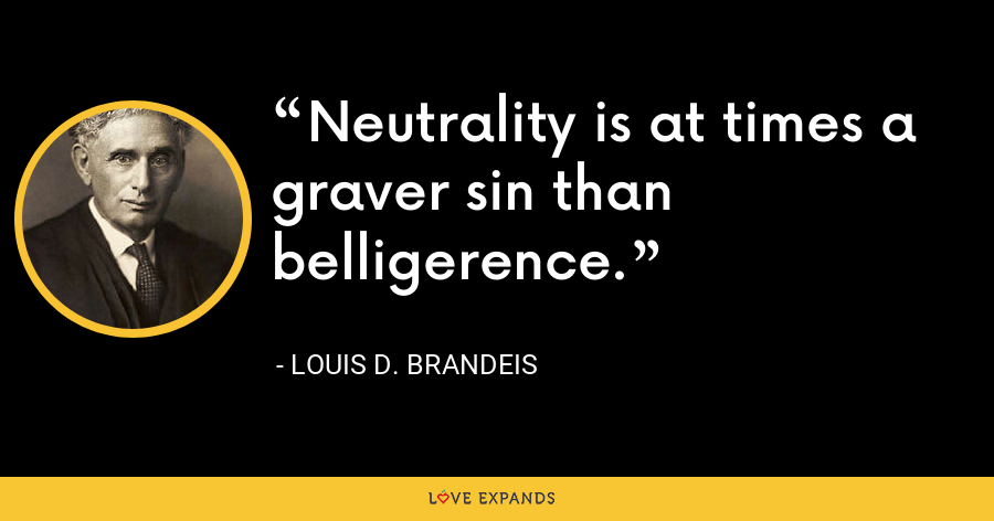 Neutrality is at times a graver sin than belligerence. - Louis D. Brandeis