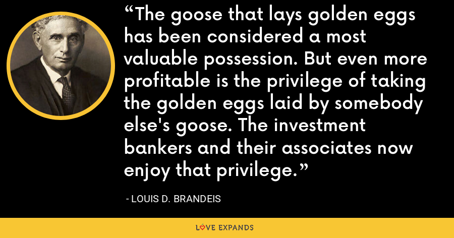The goose that lays golden eggs has been considered a most valuable possession. But even more profitable is the privilege of taking the golden eggs laid by somebody else's goose. The investment bankers and their associates now enjoy that privilege. - Louis D. Brandeis