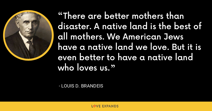 There are better mothers than disaster. A native land is the best of all mothers. We American Jews have a native land we love. But it is even better to have a native land who loves us. - Louis D. Brandeis