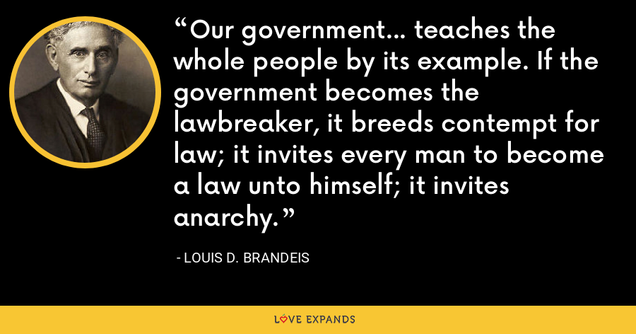 Our government... teaches the whole people by its example. If the government becomes the lawbreaker, it breeds contempt for law; it invites every man to become a law unto himself; it invites anarchy. - Louis D. Brandeis
