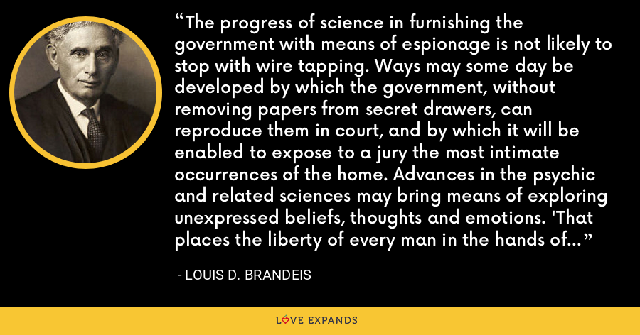 The progress of science in furnishing the government with means of espionage is not likely to stop with wire tapping. Ways may some day be developed by which the government, without removing papers from secret drawers, can reproduce them in court, and by which it will be enabled to expose to a jury the most intimate occurrences of the home. Advances in the psychic and related sciences may bring means of exploring unexpressed beliefs, thoughts and emotions. 'That places the liberty of every man in the hands of every petty officer' was said by James Otis of much lesser intrusions than these. - Louis D. Brandeis