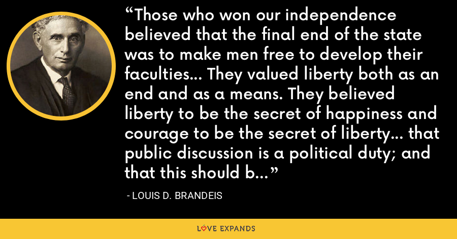 Those who won our independence believed that the final end of the state was to make men free to develop their faculties... They valued liberty both as an end and as a means. They believed liberty to be the secret of happiness and courage to be the secret of liberty... that public discussion is a political duty; and that this should be a fundamental principle of the American government. - Louis D. Brandeis