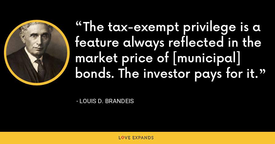 The tax-exempt privilege is a feature always reflected in the market price of [municipal] bonds. The investor pays for it. - Louis D. Brandeis