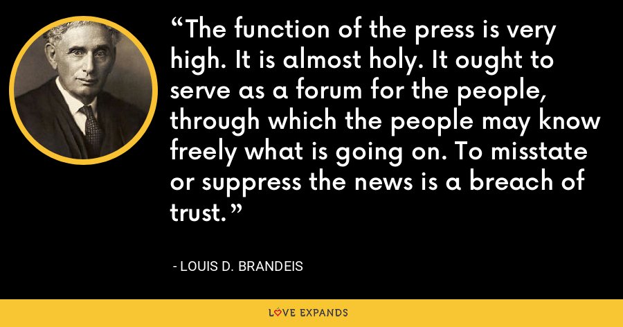 The function of the press is very high. It is almost holy. It ought to serve as a forum for the people, through which the people may know freely what is going on. To misstate or suppress the news is a breach of trust. - Louis D. Brandeis