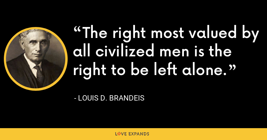 The right most valued by all civilized men is the right to be left alone. - Louis D. Brandeis