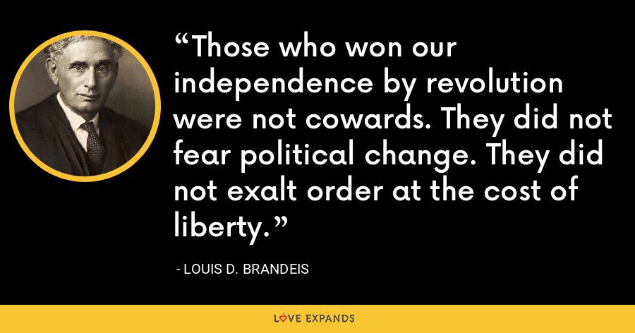 Those who won our independence by revolution were not cowards. They did not fear political change. They did not exalt order at the cost of liberty. - Louis D. Brandeis