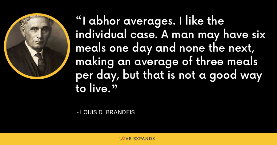 I abhor averages. I like the individual case. A man may have six meals one day and none the next, making an average of three meals per day, but that is not a good way to live. - Louis D. Brandeis