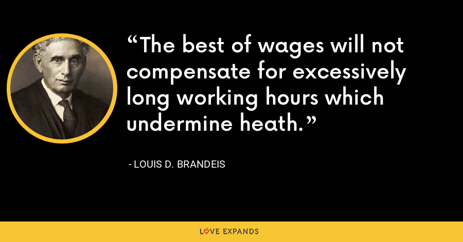 The best of wages will not compensate for excessively long working hours which undermine heath. - Louis D. Brandeis