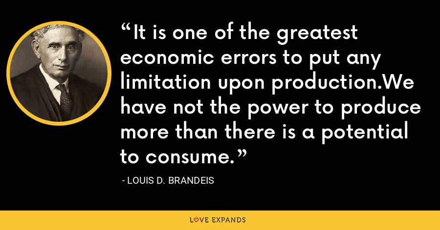 It is one of the greatest economic errors to put any limitation upon production.We have not the power to produce more than there is a potential to consume. - Louis D. Brandeis