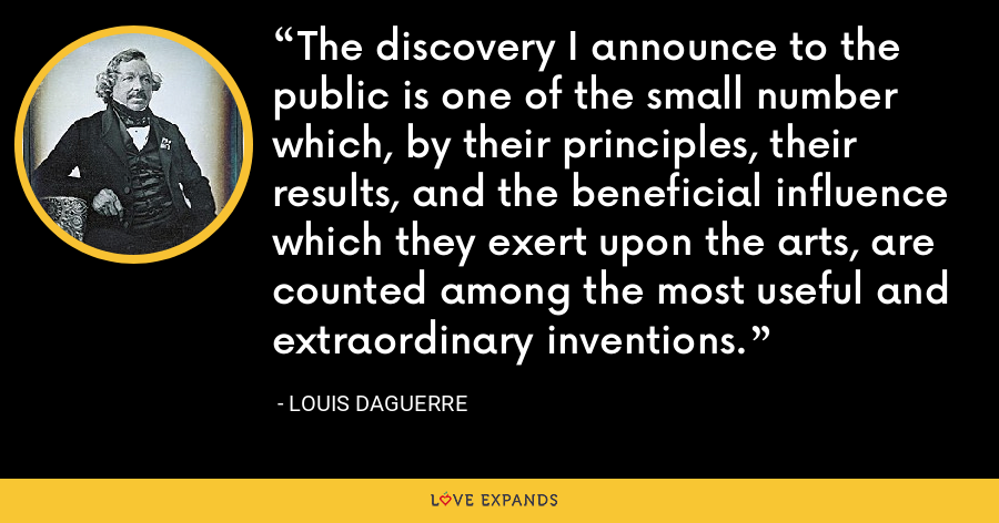The discovery I announce to the public is one of the small number which, by their principles, their results, and the beneficial influence which they exert upon the arts, are counted among the most useful and extraordinary inventions. - Louis Daguerre
