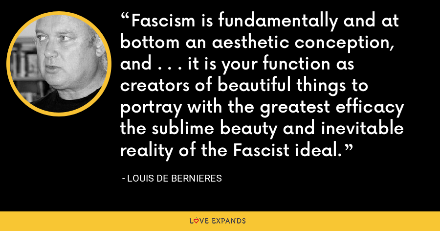 Fascism is fundamentally and at bottom an aesthetic conception, and . . . it is your function as creators of beautiful things to portray with the greatest efficacy the sublime beauty and inevitable reality of the Fascist ideal. - Louis de Bernieres